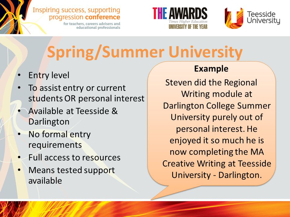 Spring/Summer University Entry level To assist entry or current students OR personal interest Available at Teesside & Darlington No formal entry requirements Full access to resources Means tested support available Example Steven did the Regional Writing module at Darlington College Summer University purely out of personal interest.