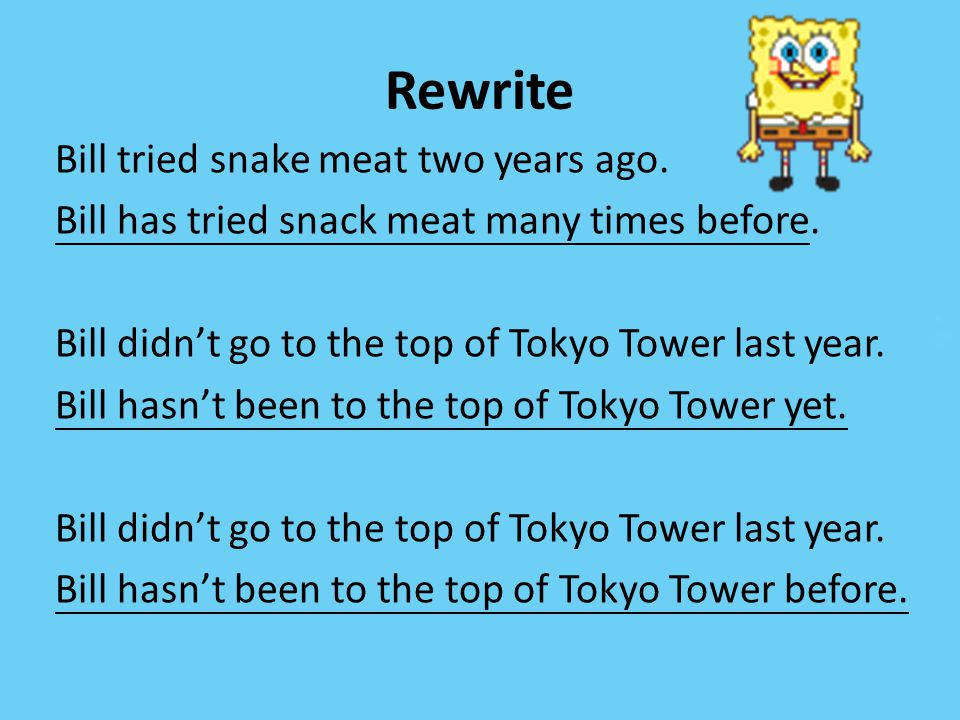 Rewrite Bill tried snake meat two years ago. Bill has tried snack meat many times before. Bill didn't go to the top of Tokyo Tower last year. Bill has
