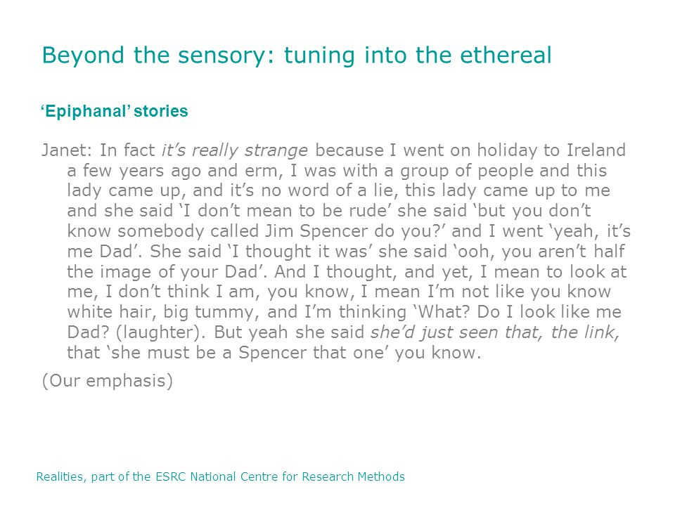 Realities, part of the ESRC National Centre for Research Methods Beyond the sensory: tuning into the ethereal Janet: In fact it's really strange because I went on holiday to Ireland a few years ago and erm, I was with a group of people and this lady came up, and it's no word of a lie, this lady came up to me and she said 'I don't mean to be rude' she said 'but you don't know somebody called Jim Spencer do you ' and I went 'yeah, it's me Dad'.