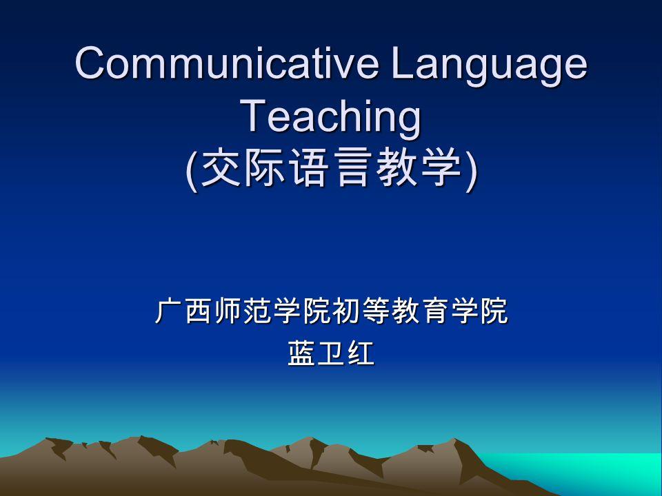 Communicative Language Teaching ( 交际语言教学 ) 广西师范学院初等教育学院蓝卫红
