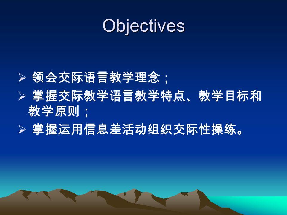 Objectives  领会交际语言教学理念;  掌握交际教学语言教学特点、教学目标和 教学原则;  掌握运用信息差活动组织交际性操练。