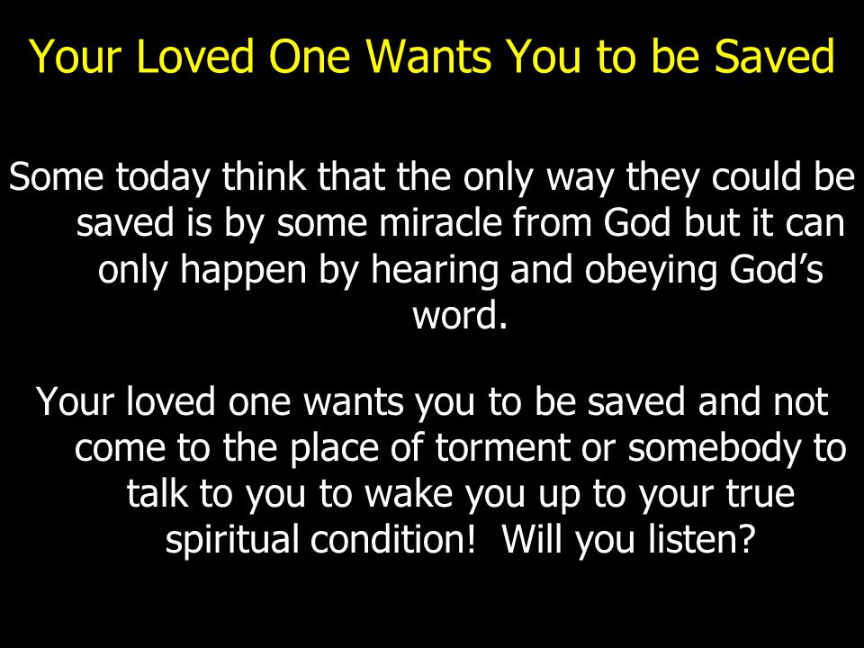 Your Loved One Wants You to be Saved Some today think that the only way they could be saved is by some miracle from God but it can only happen by hear