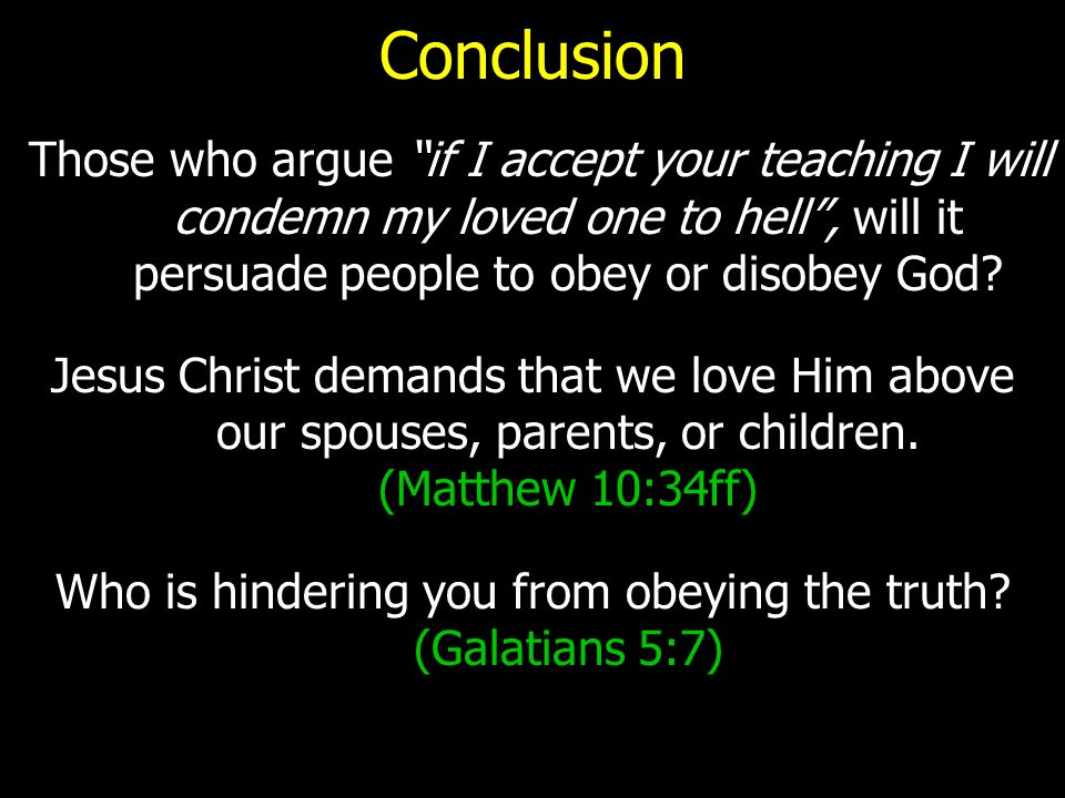 """Conclusion Those who argue """"if I accept your teaching I will condemn my loved one to hell"""", will it persuade people to obey or disobey God? Jesus Chri"""