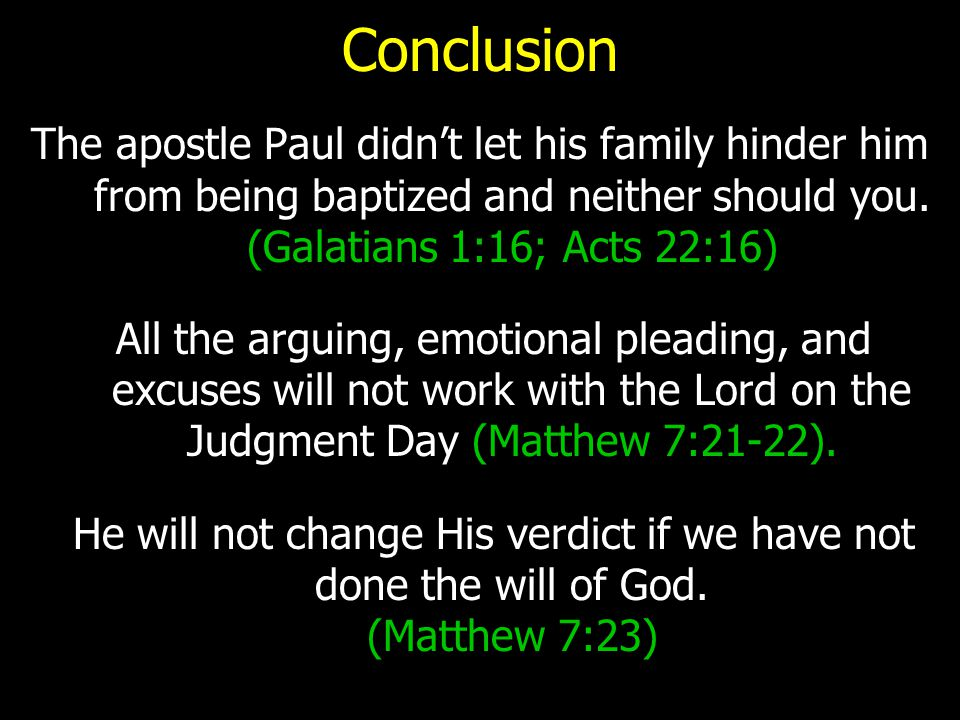 Conclusion The apostle Paul didn't let his family hinder him from being baptized and neither should you. (Galatians 1:16; Acts 22:16) All the arguing,