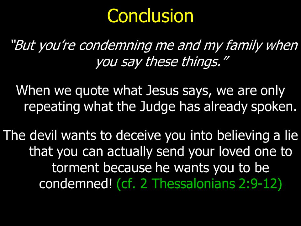 """Conclusion """"But you're condemning me and my family when you say these things."""" When we quote what Jesus says, we are only repeating what the Judge has"""