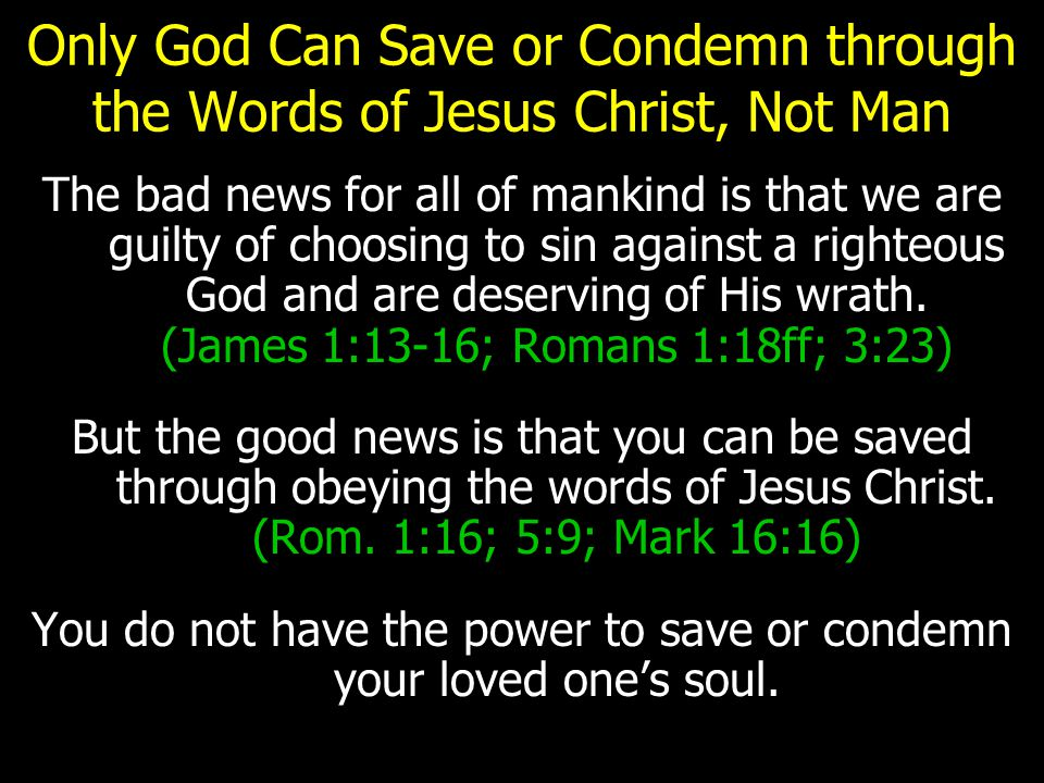 Only God Can Save or Condemn through the Words of Jesus Christ, Not Man Maybe you have guilt because you influenced your loved one to sin or failed to teach them the truth when you had time and opportunity when they were alive.