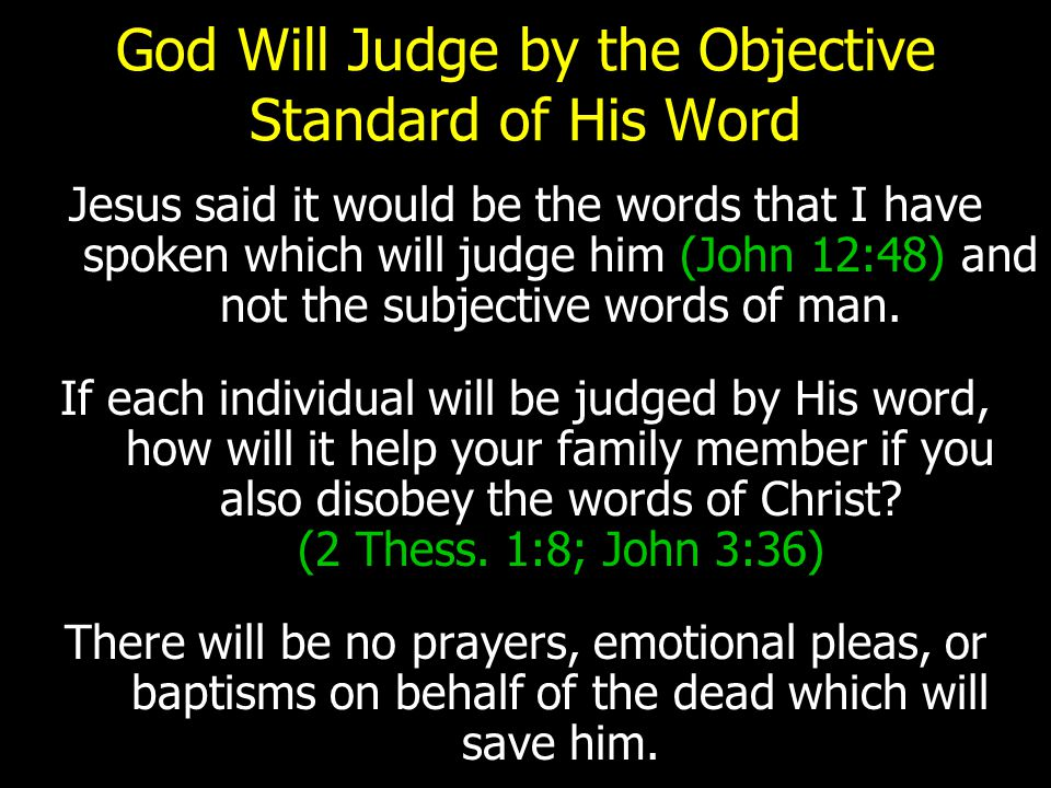 God Will Judge by the Objective Standard of His Word Jesus said it would be the words that I have spoken which will judge him (John 12:48) and not the