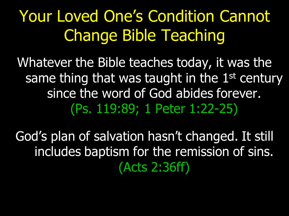 Your Loved One's Condition Cannot Change Bible Teaching Whatever the Bible teaches today, it was the same thing that was taught in the 1 st century si