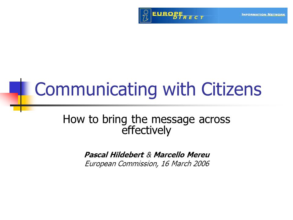 Communicating with Citizens How to bring the message across effectively Pascal Hildebert & Marcello Mereu European Commission, 16 March 2006