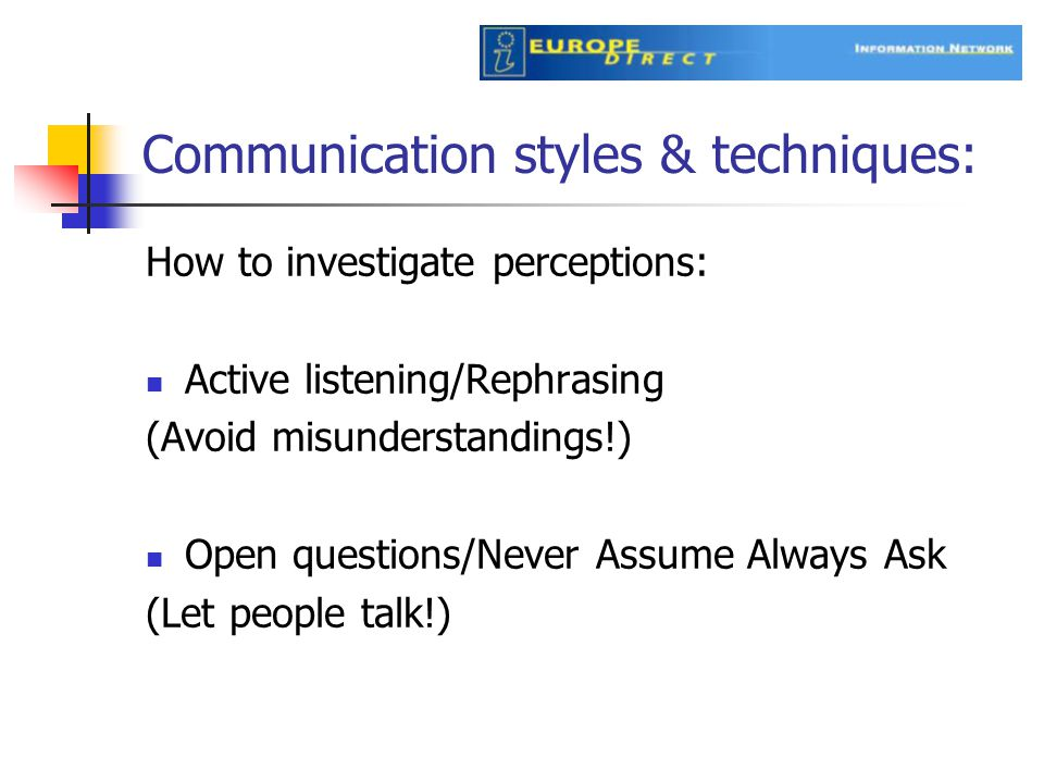 Communication styles & techniques: How to investigate perceptions: Active listening/Rephrasing (Avoid misunderstandings!) Open questions/Never Assume Always Ask (Let people talk!)