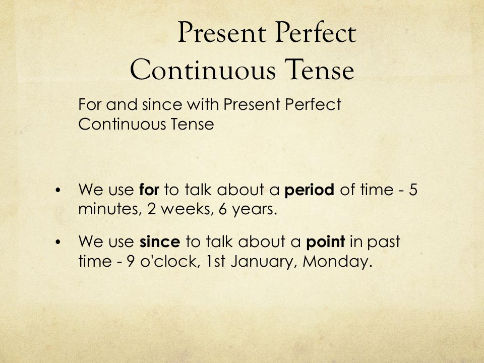 Present Perfect Continuous Tense For and since with Present Perfect Continuous Tense We use for to talk about a period of time - 5 minutes, 2 weeks, 6