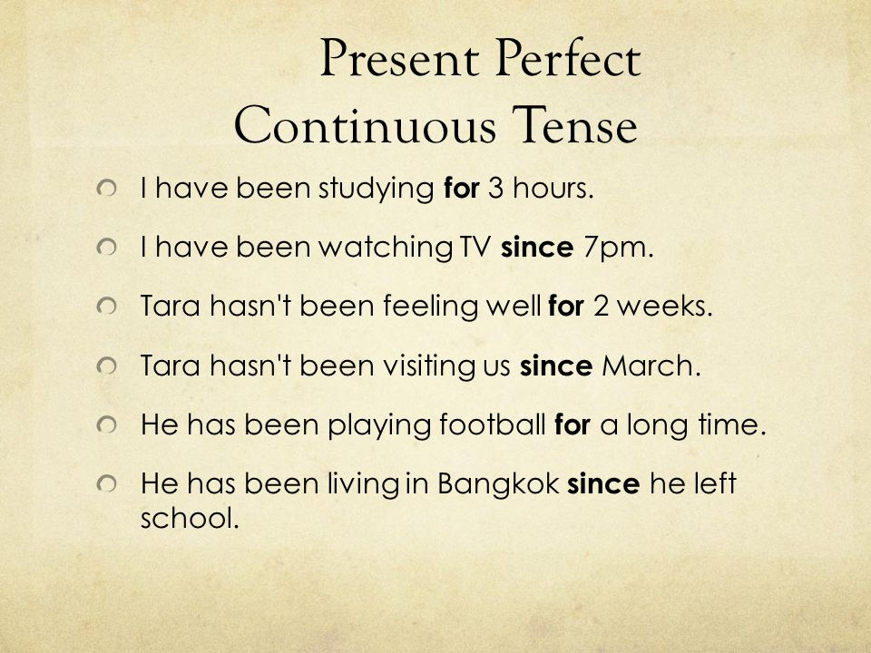 Present Perfect Continuous Tense I have been studying for 3 hours. I have been watching TV since 7pm. Tara hasn't been feeling well for 2 weeks. Tara
