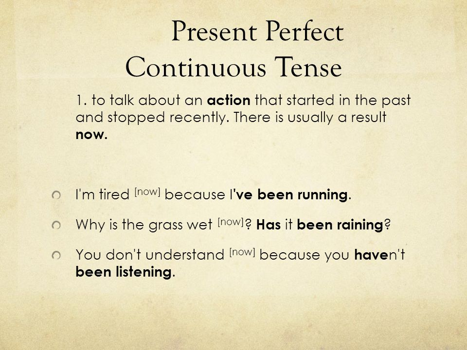 Present Perfect Continuous Tense 1. to talk about an action that started in the past and stopped recently. There is usually a result now. I'm tired [n