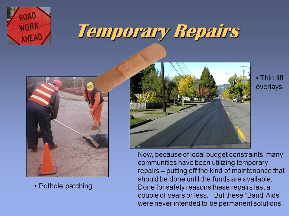 Temporary Repairs Thin lift overlays Pothole patching Now, because of local budget constraints, many communities have been utilizing temporary repairs