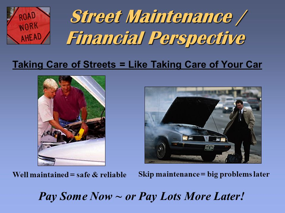 Taking Care of Streets = Like Taking Care of Your Car Financial Perspective Well maintained = safe & reliable Street Maintenance / Skip maintenance =