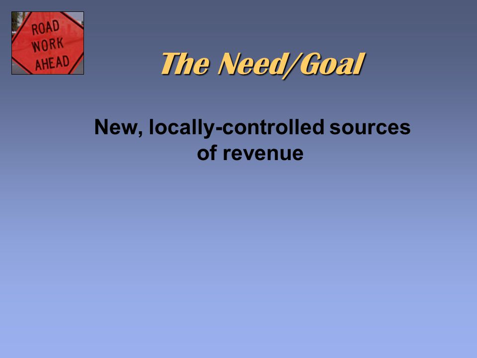 The Need/Goal New, locally-controlled sources of revenue