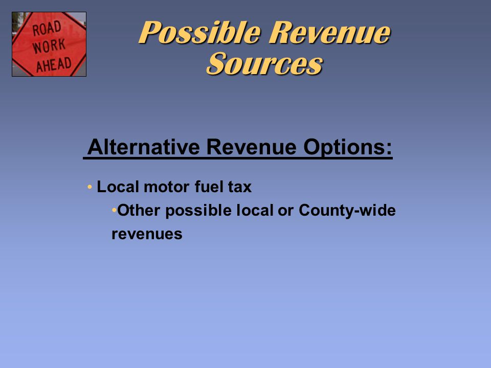Alternative Revenue Options: Possible Revenue Sources Local motor fuel tax Other possible local or County-wide revenues