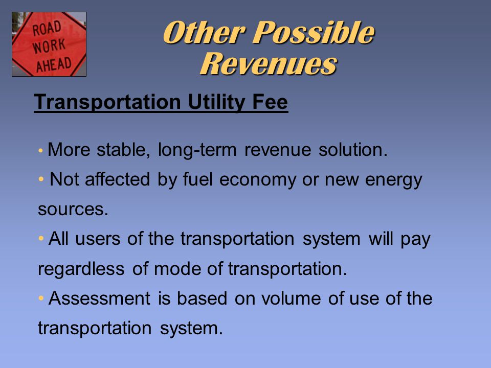Transportation Utility Fee More stable, long-term revenue solution. Not affected by fuel economy or new energy sources. All users of the transportatio
