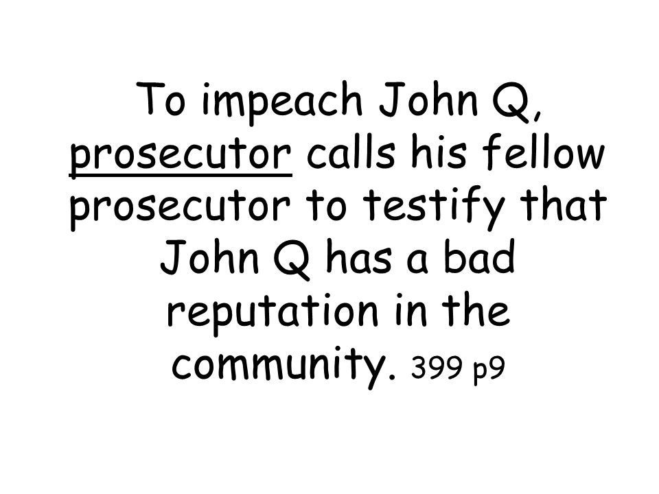 To impeach John Q, prosecutor calls his fellow prosecutor to testify that John Q has a bad reputation in the community.