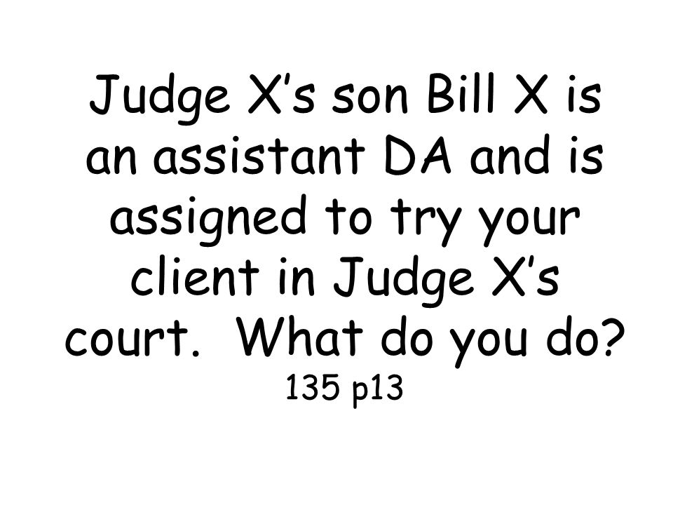 Judge X's son Bill X is an assistant DA and is assigned to try your client in Judge X's court.