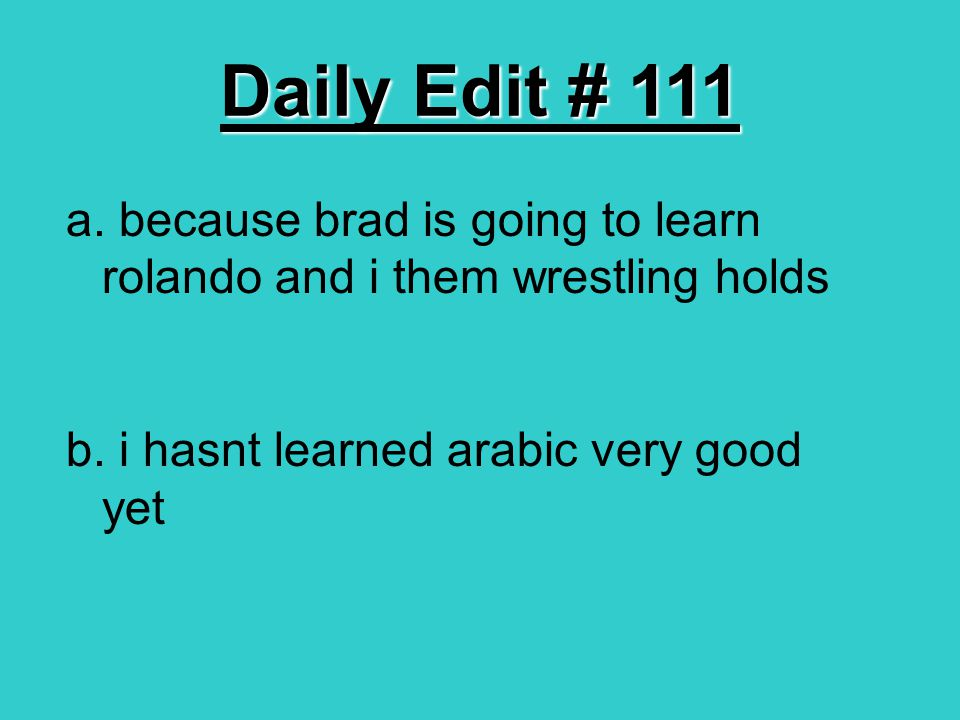 Daily Edit # 111 a. because brad is going to learn rolando and i them wrestling holds b. i hasnt learned arabic very good yet