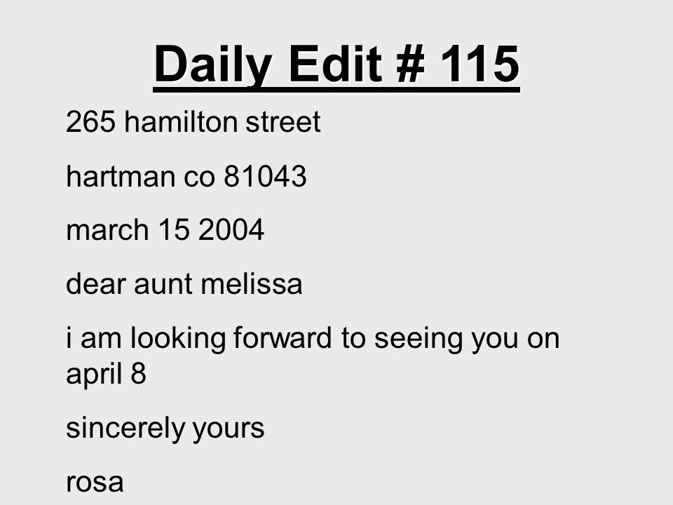 Daily Edit # 115 265 hamilton street hartman co 81043 march 15 2004 dear aunt melissa i am looking forward to seeing you on april 8 sincerely yours rosa