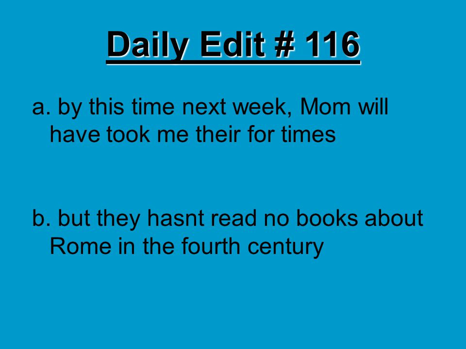 Daily Edit # 116 a. by this time next week, Mom will have took me their for times b. but they hasnt read no books about Rome in the fourth century