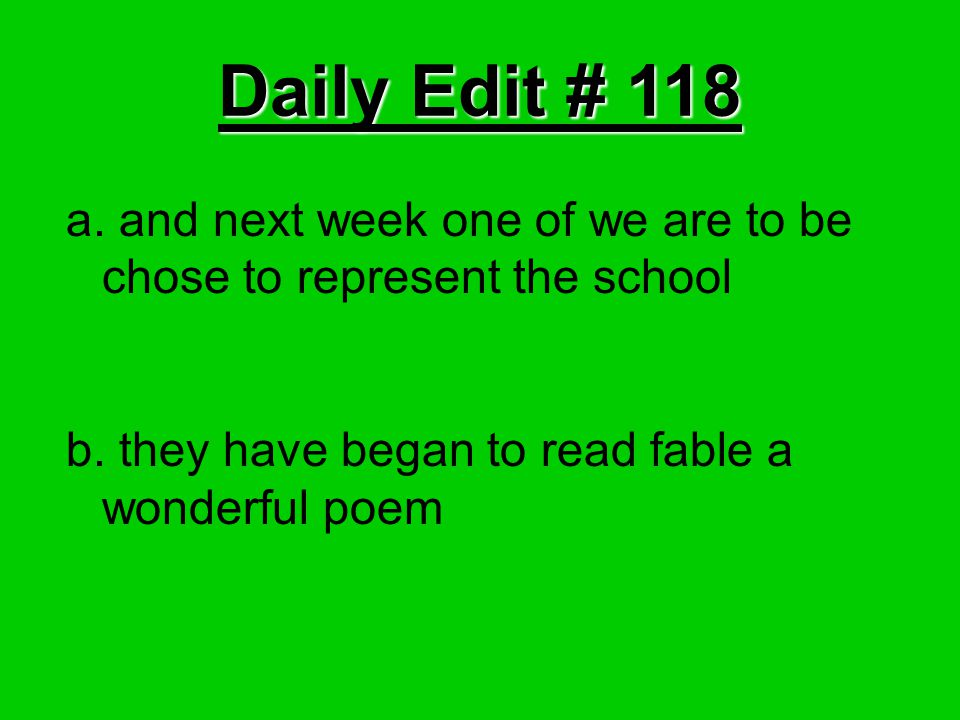 Daily Edit # 118 a. and next week one of we are to be chose to represent the school b. they have began to read fable a wonderful poem