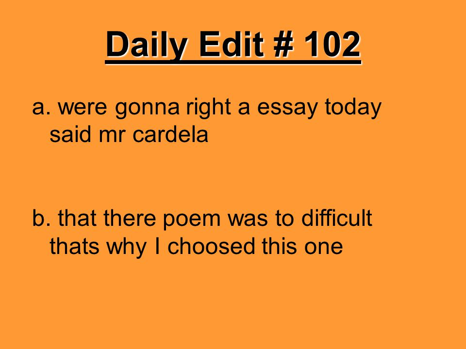 Daily Edit # 102 a. were gonna right a essay today said mr cardela b. that there poem was to difficult thats why I choosed this one