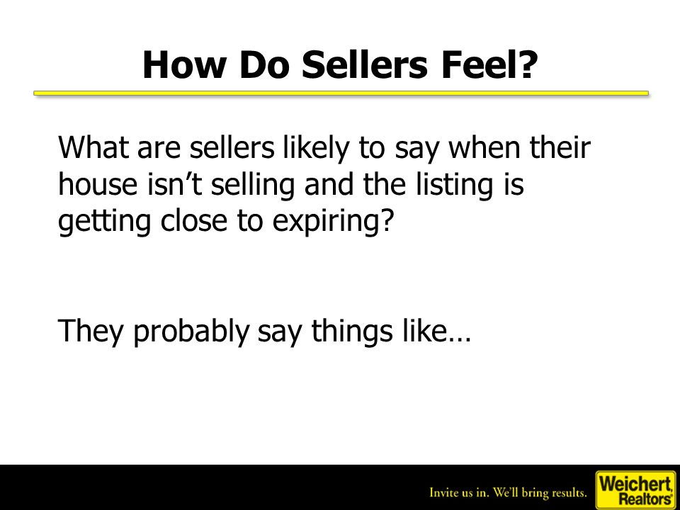 How Do Sellers Feel? What are sellers likely to say when their house isn't selling and the listing is getting close to expiring? They probably say thi