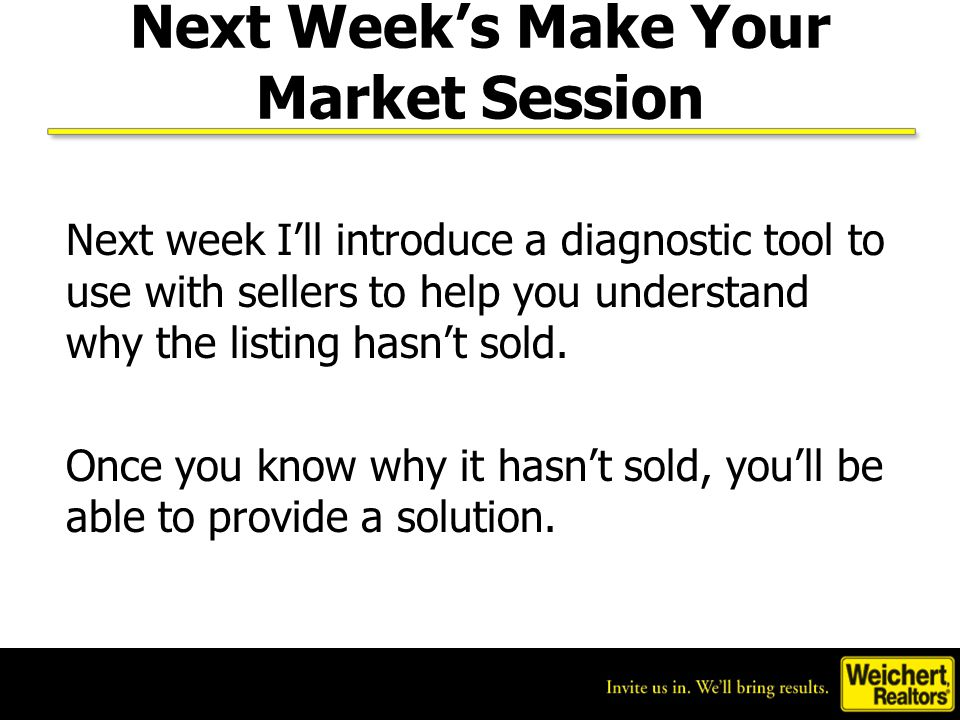 Next Week's Make Your Market Session Next week I'll introduce a diagnostic tool to use with sellers to help you understand why the listing hasn't sold.