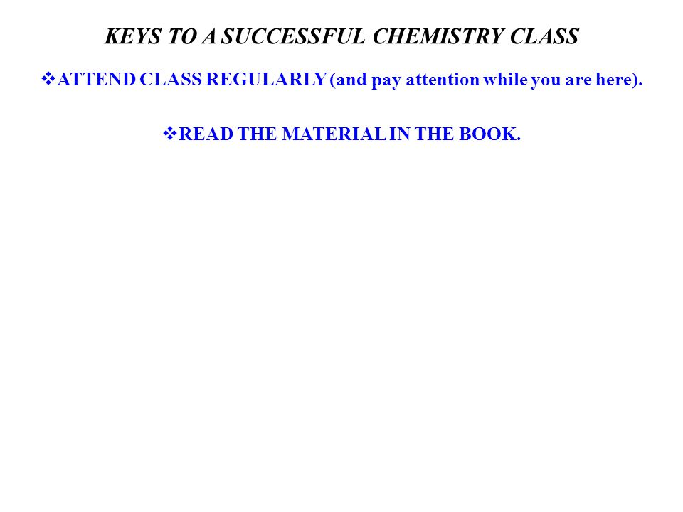 KEYS TO A SUCCESSFUL CHEMISTRY CLASS  ATTEND CLASS REGULARLY (and pay attention while you are here).  READ THE MATERIAL IN THE BOOK.