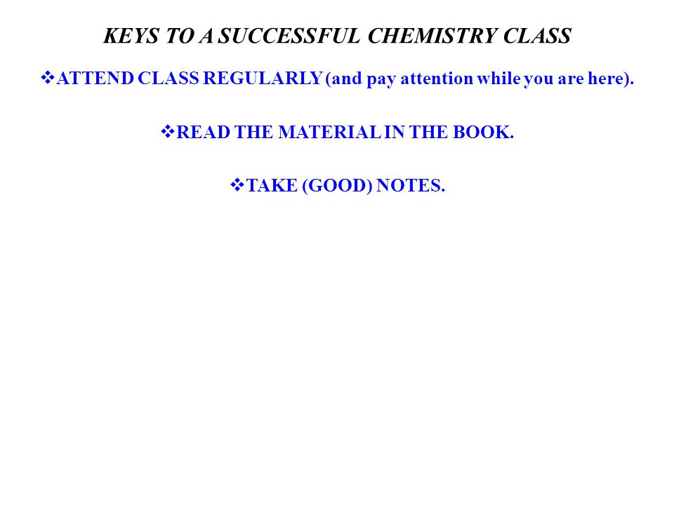 KEYS TO A SUCCESSFUL CHEMISTRY CLASS  ATTEND CLASS REGULARLY (and pay attention while you are here).  READ THE MATERIAL IN THE BOOK.  TAKE (GOOD) N