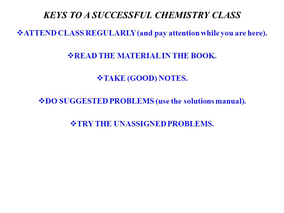 KEYS TO A SUCCESSFUL CHEMISTRY CLASS  ATTEND CLASS REGULARLY (and pay attention while you are here).