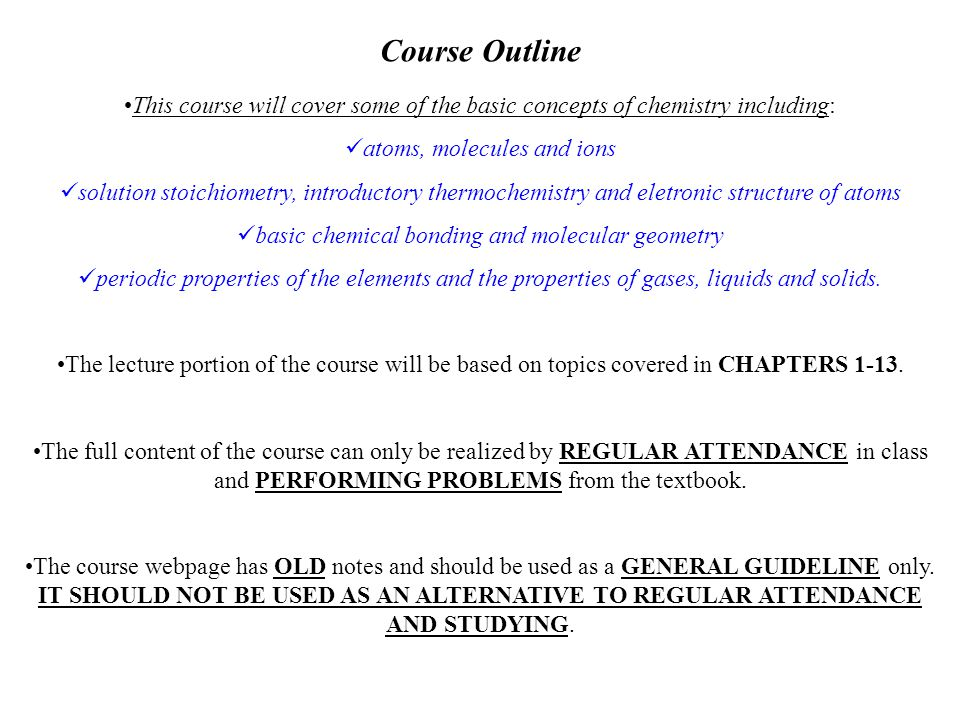 Course Outline This course will cover some of the basic concepts of chemistry including: atoms, molecules and ions solution stoichiometry, introductory thermochemistry and eletronic structure of atoms basic chemical bonding and molecular geometry periodic properties of the elements and the properties of gases, liquids and solids.