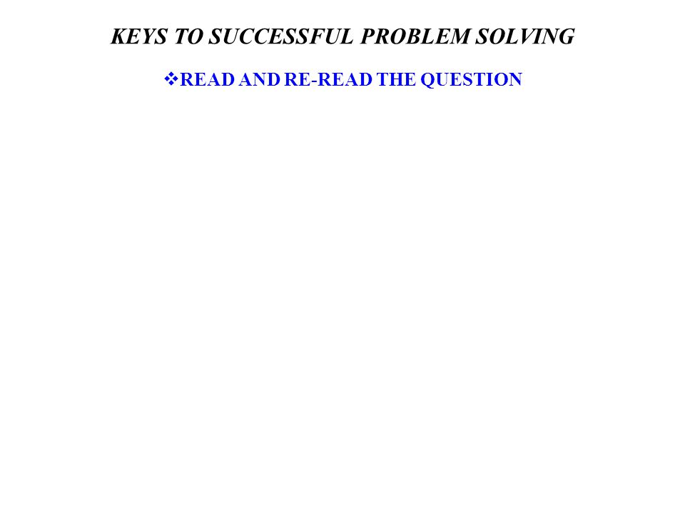 KEYS TO SUCCESSFUL PROBLEM SOLVING  READ AND RE-READ THE QUESTION