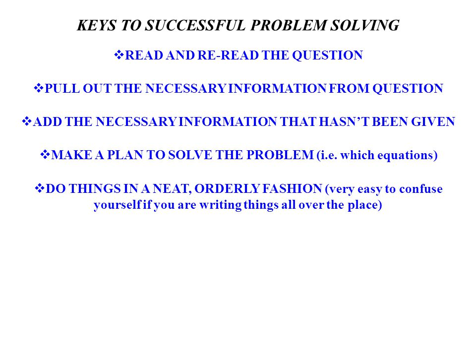 KEYS TO SUCCESSFUL PROBLEM SOLVING  READ AND RE-READ THE QUESTION  PULL OUT THE NECESSARY INFORMATION FROM QUESTION  ADD THE NECESSARY INFORMATION THAT HASN'T BEEN GIVEN  MAKE A PLAN TO SOLVE THE PROBLEM (i.e.