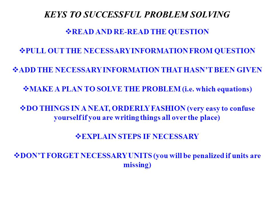 KEYS TO SUCCESSFUL PROBLEM SOLVING  READ AND RE-READ THE QUESTION  PULL OUT THE NECESSARY INFORMATION FROM QUESTION  ADD THE NECESSARY INFORMATION