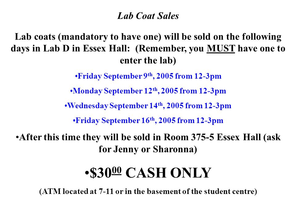 Lab Coat Sales Lab coats (mandatory to have one) will be sold on the following days in Lab D in Essex Hall: (Remember, you MUST have one to enter the lab) Friday September 9 th, 2005 from 12-3pm Monday September 12 th, 2005 from 12-3pm Wednesday September 14 th, 2005 from 12-3pm Friday September 16 th, 2005 from 12-3pm After this time they will be sold in Room 375-5 Essex Hall (ask for Jenny or Sharonna) $30 00 CASH ONLY (ATM located at 7-11 or in the basement of the student centre)