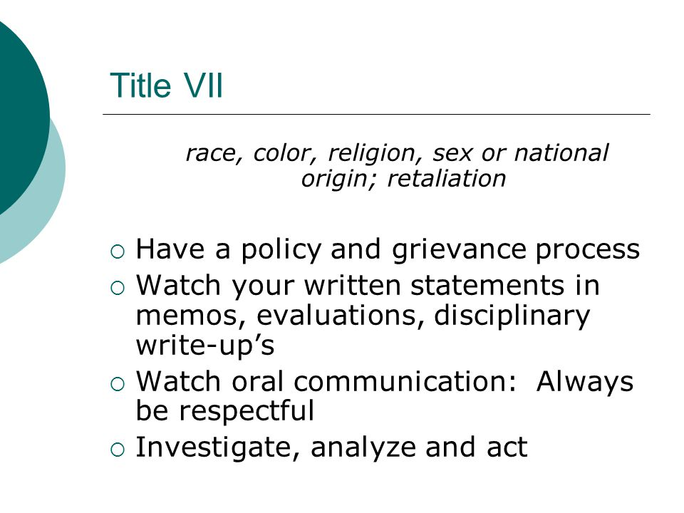 Title VII race, color, religion, sex or national origin; retaliation  Have a policy and grievance process  Watch your written statements in memos, evaluations, disciplinary write-up's  Watch oral communication: Always be respectful  Investigate, analyze and act