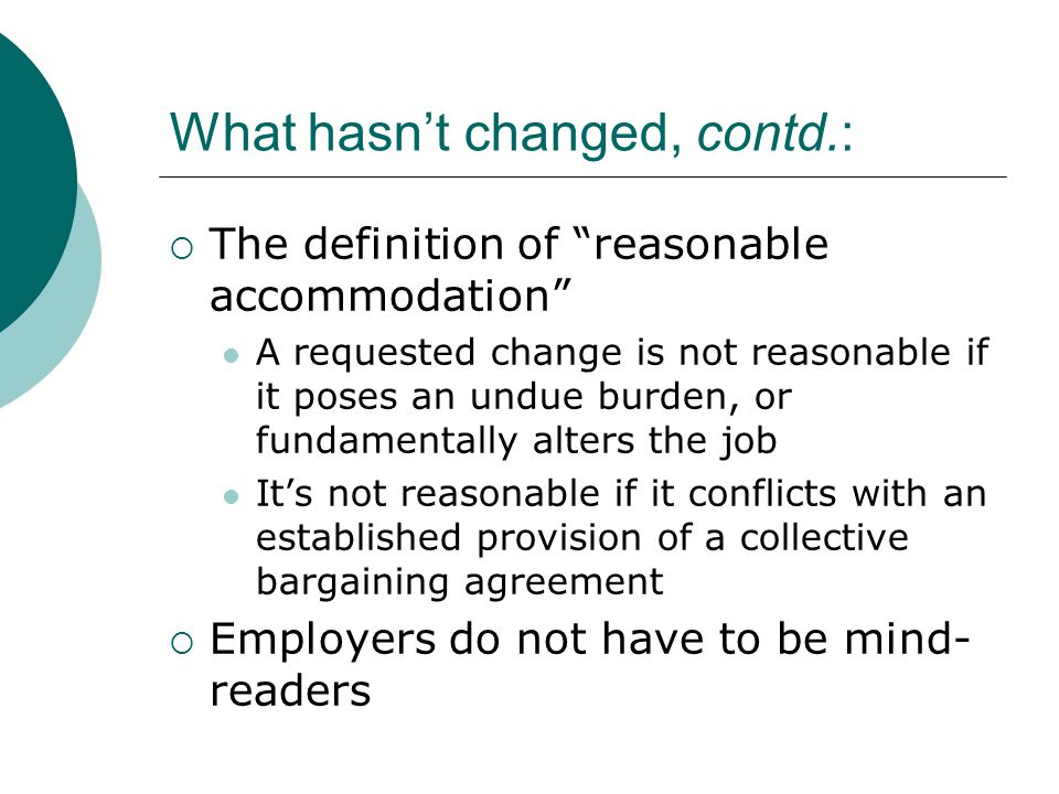 What hasn't changed, contd.:  The definition of reasonable accommodation A requested change is not reasonable if it poses an undue burden, or fundamentally alters the job It's not reasonable if it conflicts with an established provision of a collective bargaining agreement  Employers do not have to be mind- readers