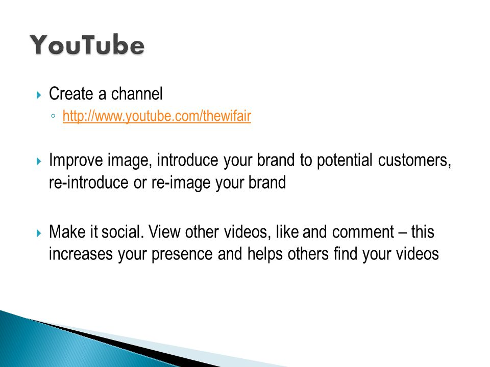 Create a channel ◦ http://www.youtube.com/thewifair http://www.youtube.com/thewifair  Improve image, introduce your brand to potential customers, re-introduce or re-image your brand  Make it social.
