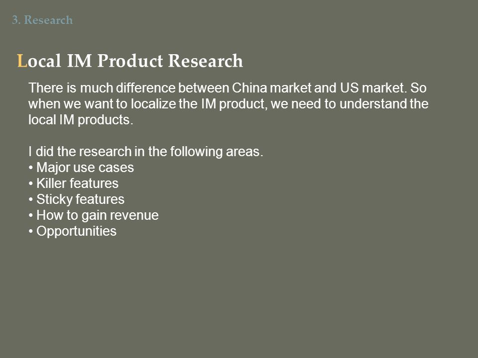 3. Research Local IM Product Research There is much difference between China market and US market. So when we want to localize the IM product, we need