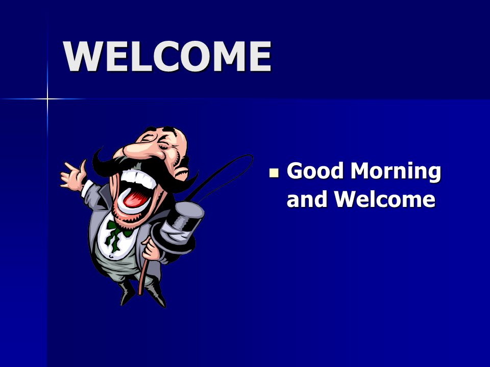 WELCOME Good Morning Good Morning and Welcome