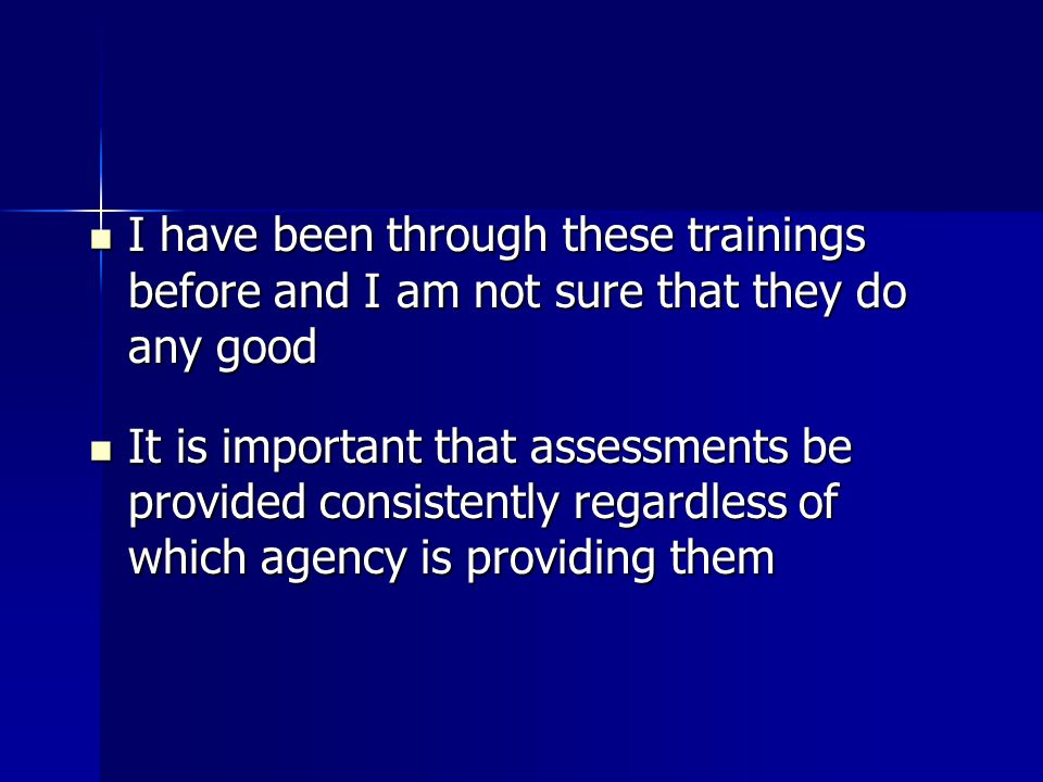 I have been through these trainings before and I am not sure that they do any good I have been through these trainings before and I am not sure that they do any good It is important that assessments be provided consistently regardless of which agency is providing them It is important that assessments be provided consistently regardless of which agency is providing them