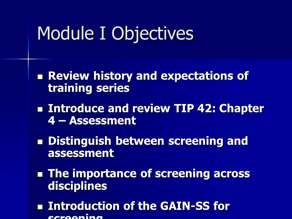 Module I Objectives Review history and expectations of training series Review history and expectations of training series Introduce and review TIP 42: Chapter 4 – Assessment Introduce and review TIP 42: Chapter 4 – Assessment Distinguish between screening and assessment Distinguish between screening and assessment The importance of screening across disciplines The importance of screening across disciplines Introduction of the GAIN-SS for screening Introduction of the GAIN-SS for screening