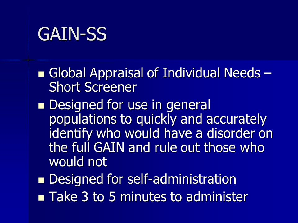 GAIN-SS Global Appraisal of Individual Needs – Short Screener Global Appraisal of Individual Needs – Short Screener Designed for use in general populations to quickly and accurately identify who would have a disorder on the full GAIN and rule out those who would not Designed for use in general populations to quickly and accurately identify who would have a disorder on the full GAIN and rule out those who would not Designed for self-administration Designed for self-administration Take 3 to 5 minutes to administer Take 3 to 5 minutes to administer