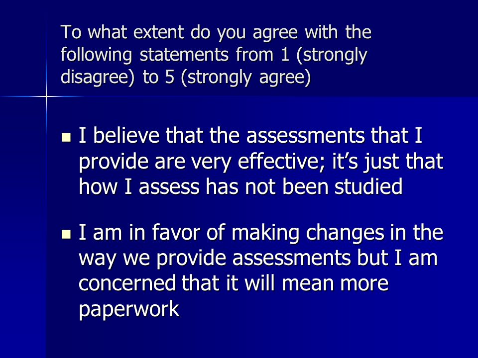 To what extent do you agree with the following statements from 1 (strongly disagree) to 5 (strongly agree) I believe that the assessments that I provide are very effective; it's just that how I assess has not been studied I believe that the assessments that I provide are very effective; it's just that how I assess has not been studied I am in favor of making changes in the way we provide assessments but I am concerned that it will mean more paperwork I am in favor of making changes in the way we provide assessments but I am concerned that it will mean more paperwork