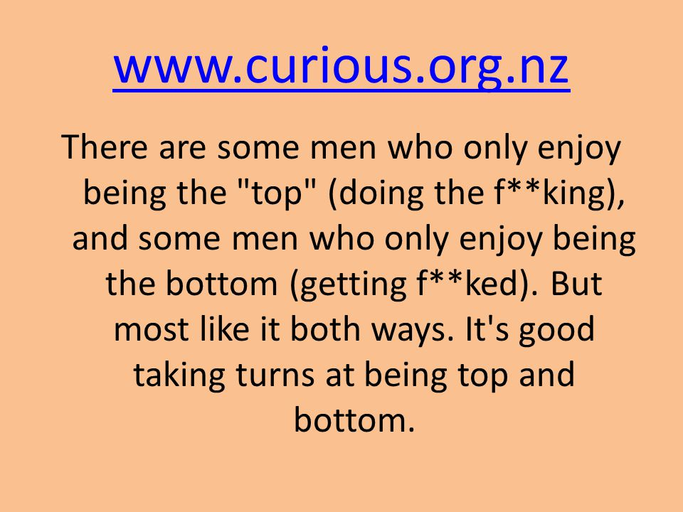 www.curious.org.nz There are some men who only enjoy being the top (doing the f**king), and some men who only enjoy being the bottom (getting f**ked).