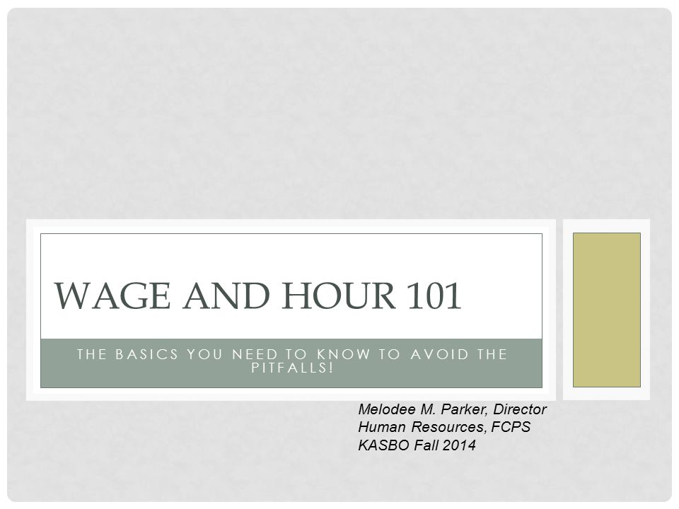 THE BASICS YOU NEED TO KNOW TO AVOID THE PITFALLS! WAGE AND HOUR 101 Melodee M. Parker, Director Human Resources, FCPS KASBO Fall 2014